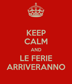 Poster: KEEP CALM AND LE FERIE ARRIVERANNO