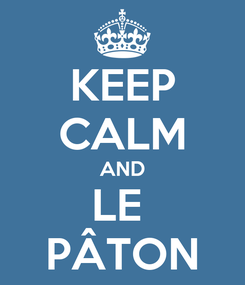 Poster: KEEP CALM AND LE  PÂTON