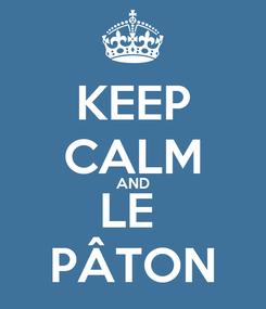 Poster: KEEP CALM AND LE  PÂTON