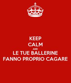 Poster: KEEP CALM AND LE TUE BALLERINE FANNO PROPRIO CAGARE