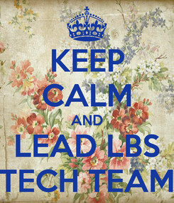 Poster: KEEP CALM AND LEAD LBS TECH TEAM
