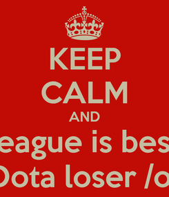Poster: KEEP CALM AND League is best  Dota loser /o/