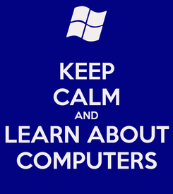 Poster: KEEP CALM AND LEARN ABOUT COMPUTERS