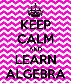 Poster: KEEP CALM AND LEARN ALGEBRA