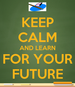 Poster: KEEP CALM AND LEARN FOR YOUR FUTURE