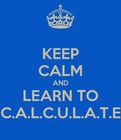 Poster: KEEP CALM AND LEARN TO C.A.L.C.U.L.A.T.E