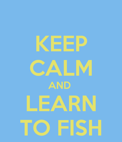 Poster: KEEP CALM AND  LEARN TO FISH