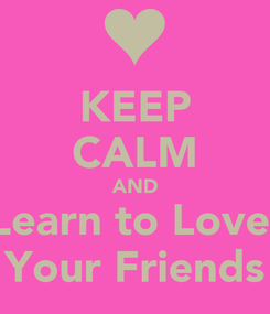 Poster: KEEP CALM AND Learn to Love  Your Friends