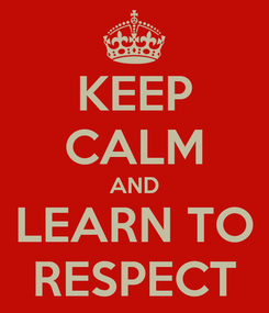 Poster: KEEP CALM AND LEARN TO RESPECT