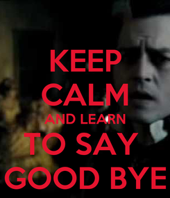 Poster: KEEP CALM AND LEARN TO SAY  GOOD BYE