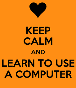 Poster: KEEP CALM AND LEARN TO USE A COMPUTER