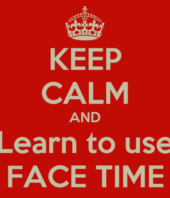 Poster: KEEP CALM AND Learn to use FACE TIME