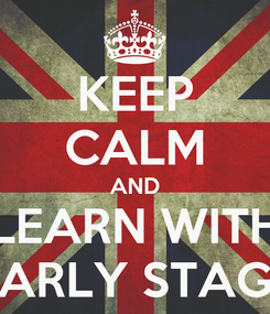 Poster: KEEP CALM AND LEARN WITH EARLY STAGE