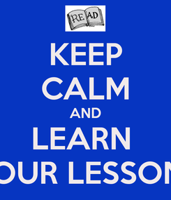 Poster: KEEP CALM AND LEARN  YOUR LESSONS