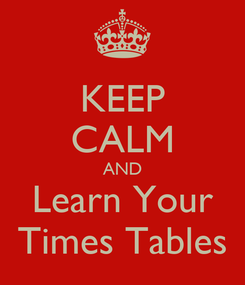 Poster: KEEP CALM AND Learn Your Times Tables