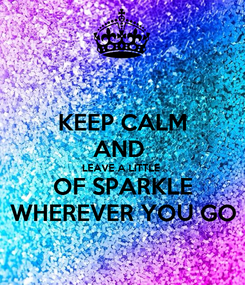 Poster: KEEP CALM AND  LEAVE A LITTLE  OF SPARKLE WHEREVER YOU GO