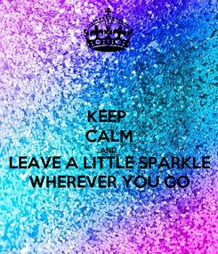 Poster: KEEP  CALM AND LEAVE A LITTLE SPARKLE WHEREVER YOU GO