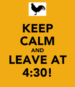 Poster: KEEP CALM AND LEAVE AT 4:30!
