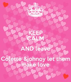 Poster: KEEP CALM AND leave Colette &johnoy let them make love