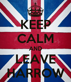 Poster: KEEP CALM AND LEAVE HARROW