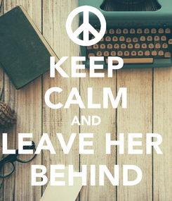 Poster: KEEP CALM AND LEAVE HER  BEHIND