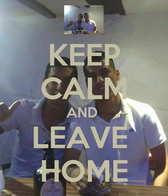 Poster: KEEP CALM AND  LEAVE  HOME