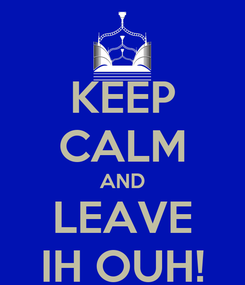 Poster: KEEP CALM AND LEAVE IH OUH!