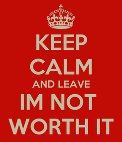 Poster: KEEP CALM AND LEAVE IM NOT  WORTH IT