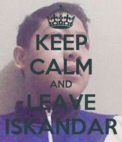 Poster: KEEP CALM AND LEAVE ISKANDAR