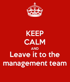 Poster: KEEP CALM AND Leave it to the management team