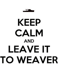 Poster: KEEP CALM AND LEAVE IT TO WEAVER