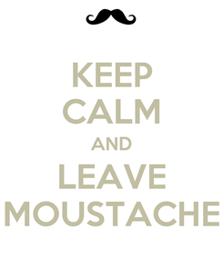 Poster: KEEP CALM AND LEAVE MOUSTACHE