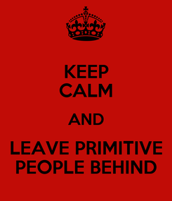 Poster: KEEP CALM AND LEAVE PRIMITIVE PEOPLE BEHIND