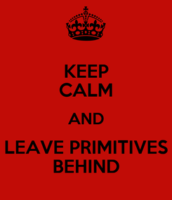 Poster: KEEP CALM AND LEAVE PRIMITIVES BEHIND