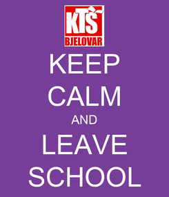 Poster: KEEP CALM AND LEAVE SCHOOL
