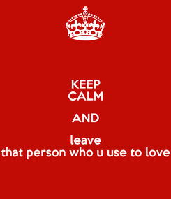 Poster: KEEP CALM AND leave that person who u use to love