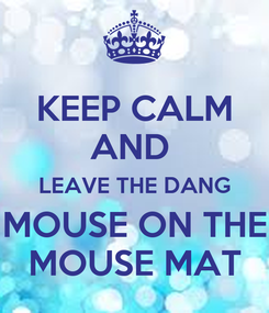 Poster: KEEP CALM AND  LEAVE THE DANG MOUSE ON THE MOUSE MAT