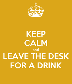 Poster: KEEP CALM and LEAVE THE DESK FOR A DRINK