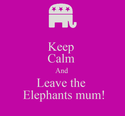 Poster: Keep  Calm  And  Leave the   Elephants mum!