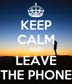 Poster: KEEP CALM AND LEAVE THE PHONE
