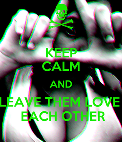 Poster: KEEP CALM AND LEAVE THEM LOVE   EACH OTHER