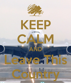 Poster: KEEP CALM AND Leave This Country