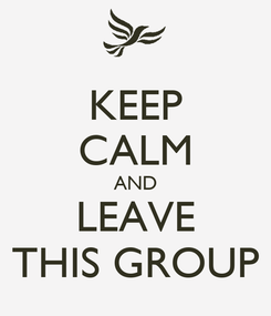 Poster: KEEP CALM AND LEAVE THIS GROUP