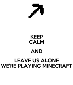 Poster: KEEP CALM AND LEAVE US ALONE WE'RE PLAYING MINECRAFT