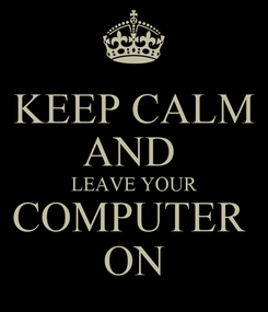 Poster: KEEP CALM AND  LEAVE YOUR COMPUTER  ON