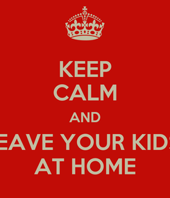Poster: KEEP CALM AND LEAVE YOUR KIDS  AT HOME