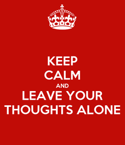 Poster: KEEP CALM AND LEAVE YOUR THOUGHTS ALONE