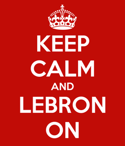 Poster: KEEP CALM AND LEBRON ON