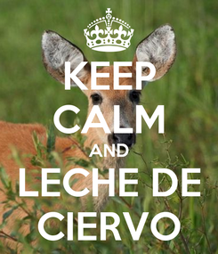 Poster: KEEP CALM AND LECHE DE CIERVO