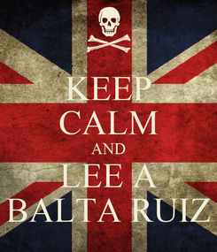 Poster: KEEP CALM AND LEE A BALTA RUIZ